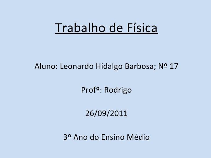 Trabalho de Física <ul><li>Aluno: Leonardo Hidalgo Barbosa; Nº 17 </li></ul><ul><li>Profº: Rodrigo </li></ul><ul><li>26/09...