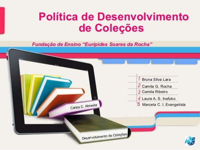 Política de Desenvolvimento de Coleções Bruna Silva Lara Camila G. Rocha Camila Ribeiro Laura A. S. Inafuko 5 Marcela C. I...