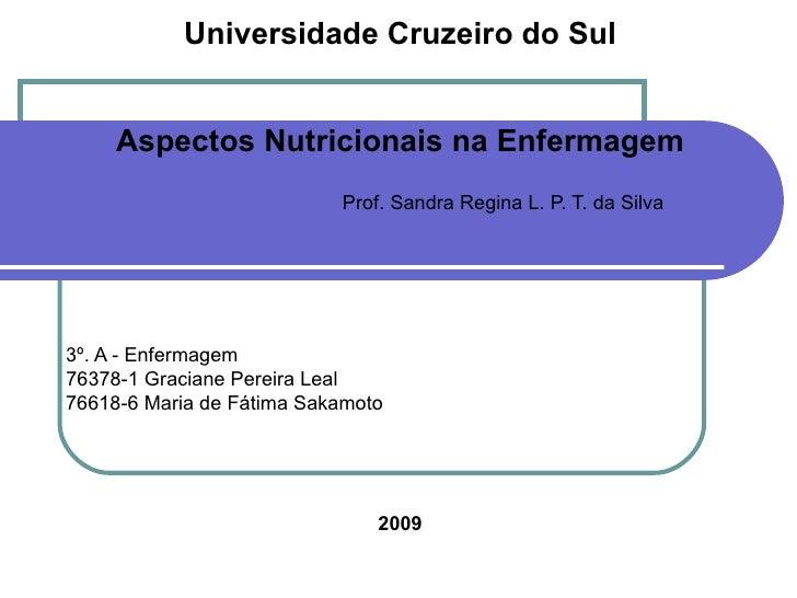 Universidade Cruzeiro do Sul Aspectos Nutricionais na Enfermagem Prof. Sandra Regina L. P. T. da Silva 3º. A - Enfermagem ...