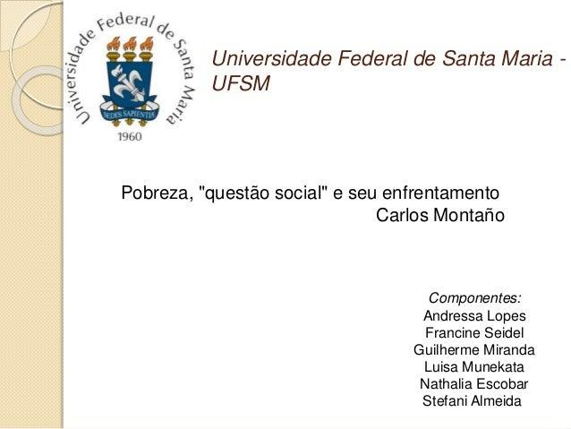 """Universidade Federal de Santa Maria - UFSM Pobreza, """"questão social"""" e seu enfrentamento Carlos Montaño Componentes: Andre..."""
