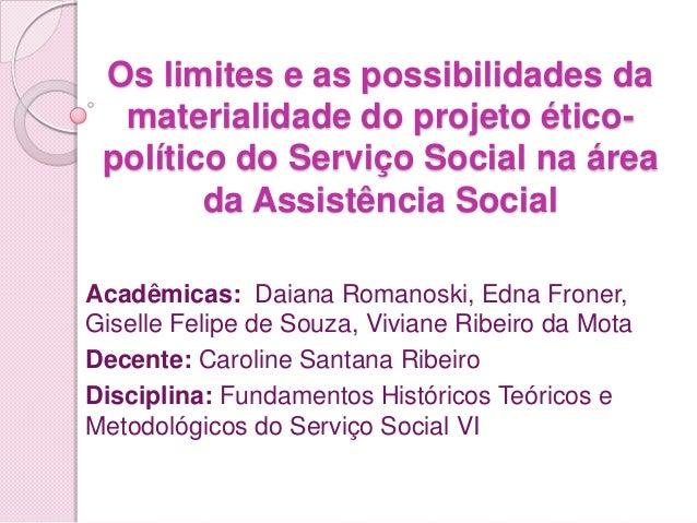 Os limites e as possibilidades da  materialidade do projeto ético- político do Serviço Social na área        da Assistênci...