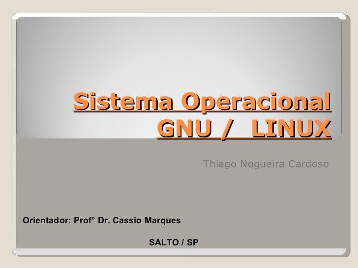 Sistema Operacional GNU /  LINUX Thiago Nogueira Cardoso SALTO / SP Orientador: Prof° Dr. Cassio Marques