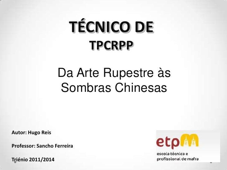 TÉCNICO DETPCRPP<br />Da Arte Rupestre às Sombras Chinesas<br />Autor: Hugo Reis<br />Professor: Sancho Ferreira <br />Tri...