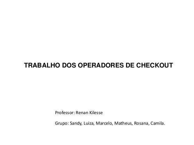 TRABALHO DOS OPERADORES DE CHECKOUT       Professor: Renan Kilesse       Grupo: Sandy, Luiza, Marcelo, Matheus, Rosana, Ca...