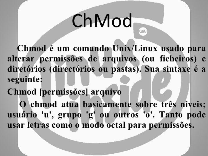 ChMod Chmod é um comando Unix/Linux usado para alterar permissões de arquivos (ou ficheiros) e diretórios (directórios ou ...