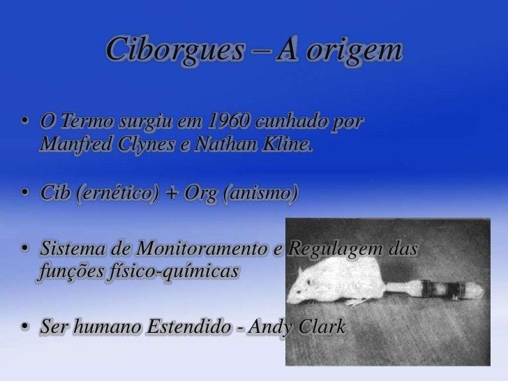 Ciborgues– A origem<br /><ul><li>O Termo surgiu em 1960 cunhado por Manfred Clynes e Nathan Kline.