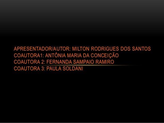APRESENTADOR/AUTOR: MILTON RODRIGUES DOS SANTOSCOAUTORA1: ANTÔNIA MARIA DA CONCEIÇÃOCOAUTORA 2: FERNANDA SAMPAIO RAMIROCOA...