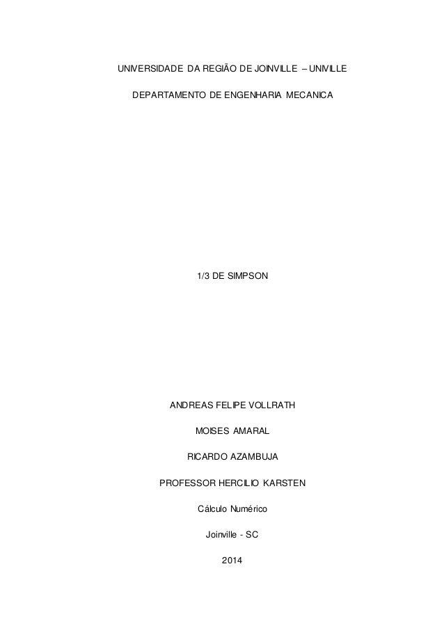 0  UNIVERSIDADE DA REGIÃO DE JOINVILLE – UNIVILLE  DEPARTAMENTO DE ENGENHARIA MECANICA  1/3 DE SIMPSON  ANDREAS FELIPE VOL...