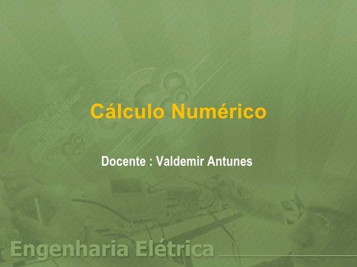Cálculo Numérico Docente : Valdemir Antunes