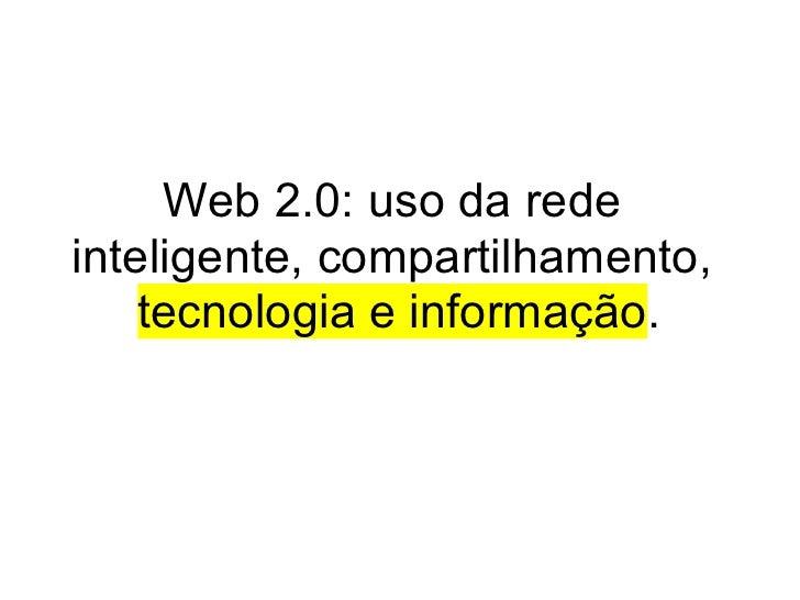 Web 2.0: uso da rede inteligente, compartilhamento,     tecnologia e informação.
