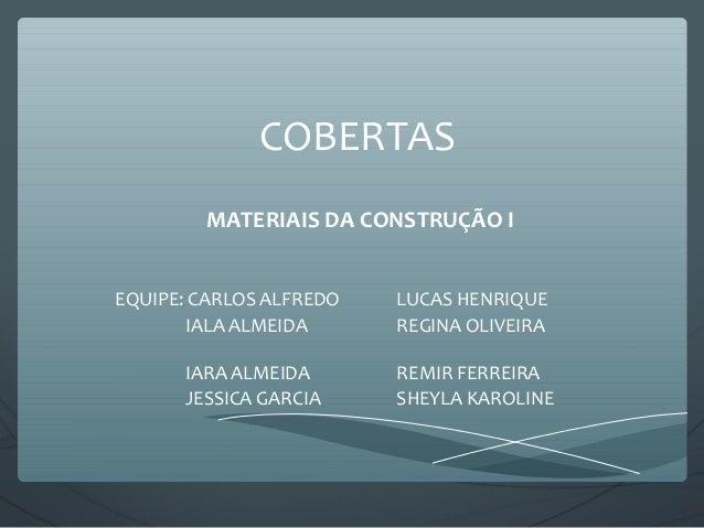 COBERTAS MATERIAIS DA CONSTRUÇÃO I EQUIPE: CARLOS ALFREDO LUCAS HENRIQUE IALA ALMEIDA REGINA OLIVEIRA IARA ALMEIDA REMIR F...