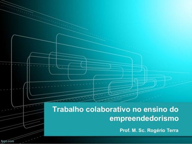 Trabalho colaborativo no ensino do empreendedorismo Prof. M. Sc. Rogério Terra
