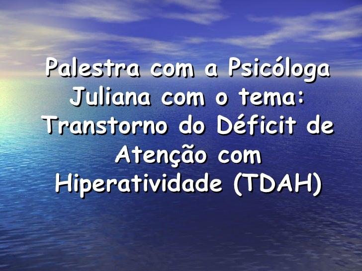 Palestra com a Psicóloga  Juliana com o tema:Transtorno do Déficit de      Atenção com Hiperatividade (TDAH)