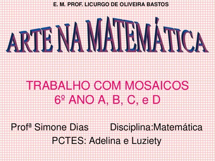E. M. PROF. LICURGO DE OLIVEIRA BASTOS   TRABALHO COM MOSAICOS       6º ANO A, B, C, e DProfª Simone Dias    Disciplina:Ma...