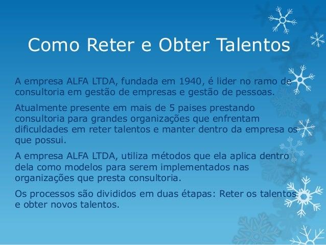 Como Reter e Obter TalentosA empresa ALFA LTDA, fundada em 1940, é lider no ramo deconsultoria em gestão de empresas e ges...