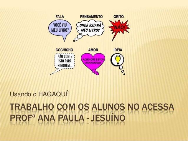 TRABALHO COM OS ALUNOS NO ACESSA PROFª ANA PAULA - JESUÍNO Usando o HAGAQUÊ