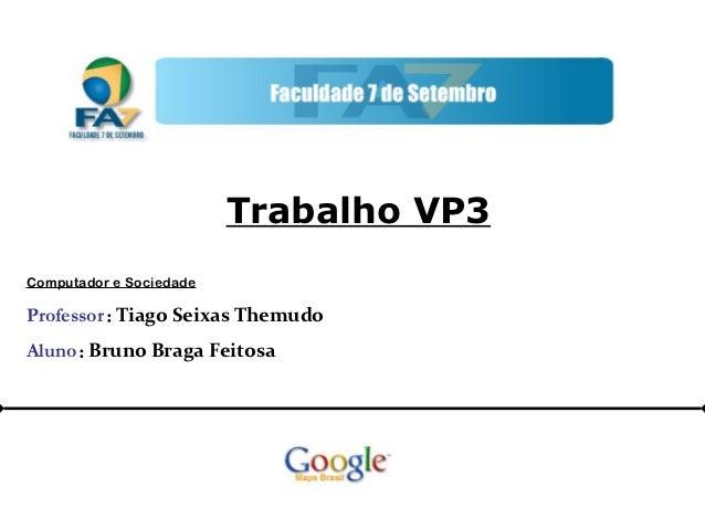 Trabalho VP3Computador e SociedadeProfessor : Tiago Seixas ThemudoAluno : Bruno Braga Feitosa