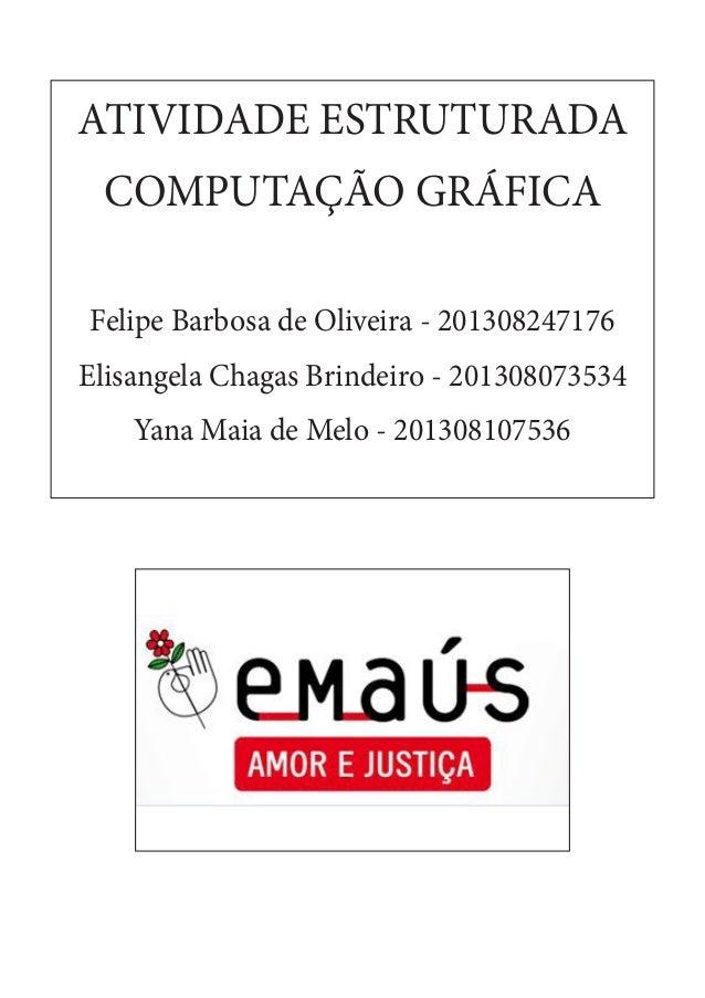 ATIVIDADE ESTRUTURADA COMPUTAÇÃO GRÁFICA Felipe Barbosa de Oliveira - 201308247176 Elisangela Chagas Brindeiro - 201308073...