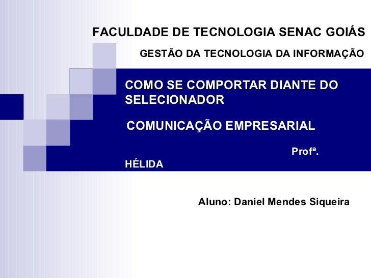 COMO SE COMPORTAR DIANTE DO SELECIONADOR   COMUNICAÇÃO EMPRESARIAL   Profª. HÉLIDA Aluno: Daniel Mendes Siqueira   FACULDA...