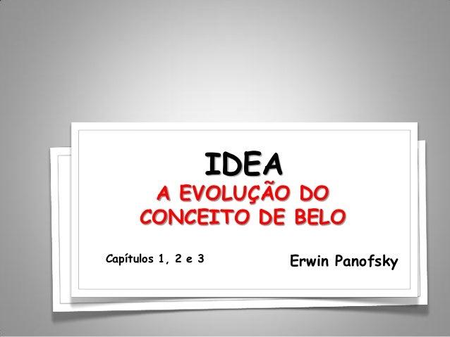 IDEA Erwin Panofsky A EVOLUÇÃO DO CONCEITO DE BELO Capítulos 1, 2 e 3