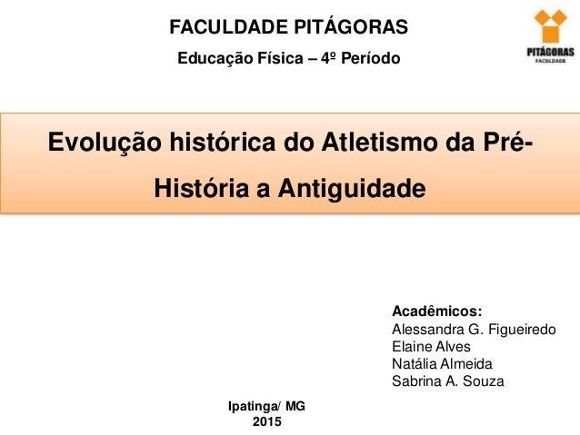 FACULDADE PITÁGORAS Educação Física – 4º Período Evolução histórica do Atletismo da Pré- História a Antiguidade Acadêmicos...