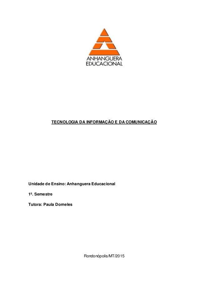 TECNOLOGIA DA INFORMAÇÃO E DA COMUNICAÇÃO Unidade de Ensino: Anhanguera Educacional 1º. Semestre Tutora: Paula Dorneles Ro...
