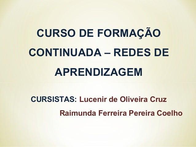 CURSO DE FORMAÇÃO CONTINUADA – REDES DE APRENDIZAGEM CURSISTAS: Lucenir de Oliveira Cruz Raimunda Ferreira Pereira Coelho