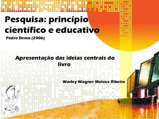 Pesquisa: princípio científico e educativo Pedro Demo (2006) Apresentação das ideias centrais do livro Warley Wagner Mateu...