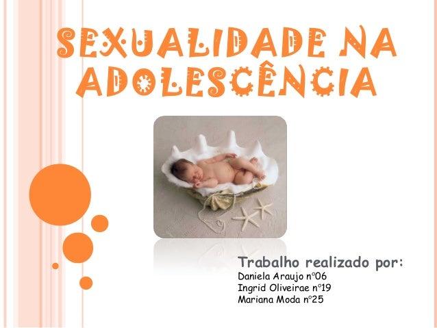 SEXUALIDADE NA ADOLESCÊNCIA       Trabalho realizado por:       Daniela Araujo nº06       Ingrid Oliveirae nº19       Mari...