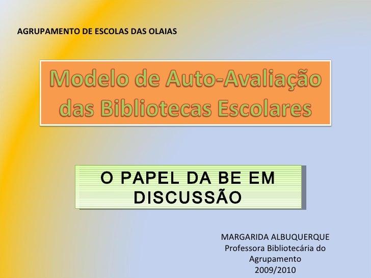 AGRUPAMENTO DE ESCOLAS DAS OLAIAS O PAPEL DA BE EM DISCUSSÃO MARGARIDA ALBUQUERQUE Professora Bibliotecária do Agrupamento...