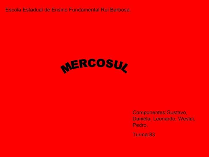 Escola Estadual de Ensino Fundamental Rui Barbosa. Componentes:Gustavo, Daniela, Leonardo, Weslei, Pedro. Turma:83 MERCOSUL