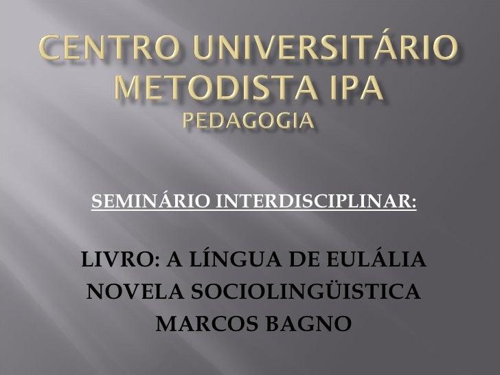 SEMINÁRIO INTERDISCIPLINAR: LIVRO: A LÍNGUA DE EULÁLIA NOVELA SOCIOLINGÜISTICA MARCOS BAGNO