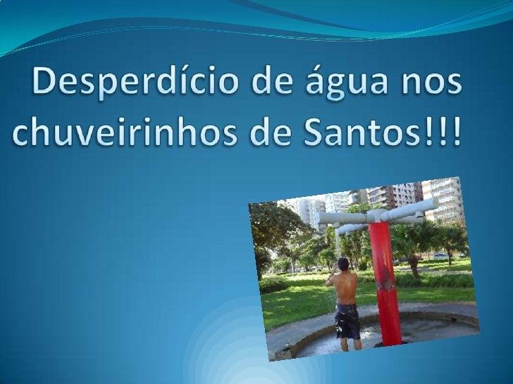 Desperdício de água nos   chuveirinhos de Santos!!!<br />
