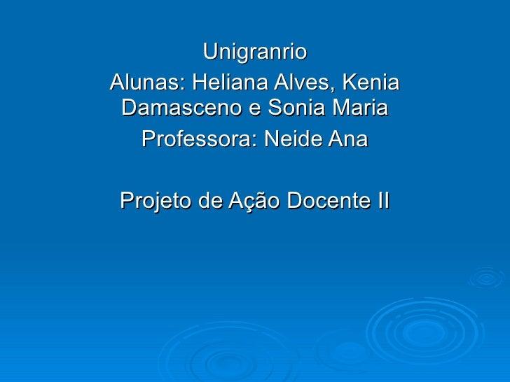 Unigranrio Alunas: Heliana Alves, Kenia Damasceno e Sonia Maria Professora: Neide Ana Projeto de Ação Docente II