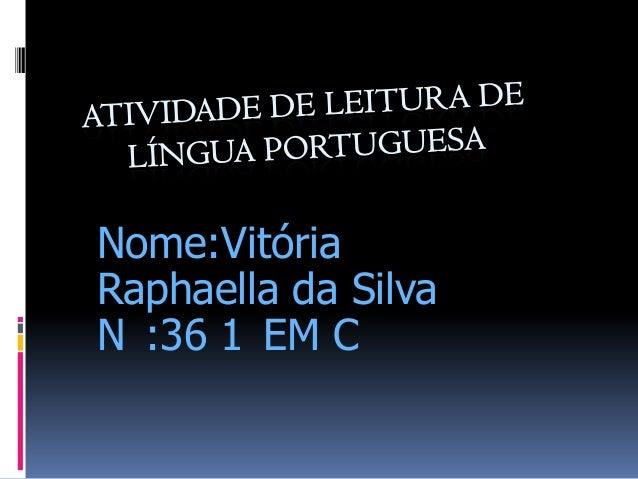 Nome:Vitória Raphaella da Silva N :36 1 EM C