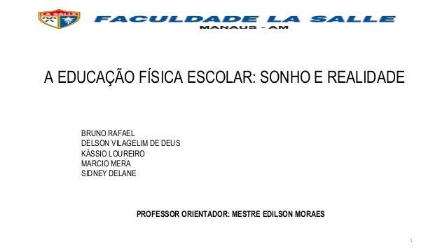 1 A EDUCAÇÃO FÍSICA ESCOLAR: SONHO E REALIDADE BRUNO RAFAEL DELSON VILAGELIM DE DEUS KÁSSIO LOUREIRO MARCIO MERA SIDNEY DE...