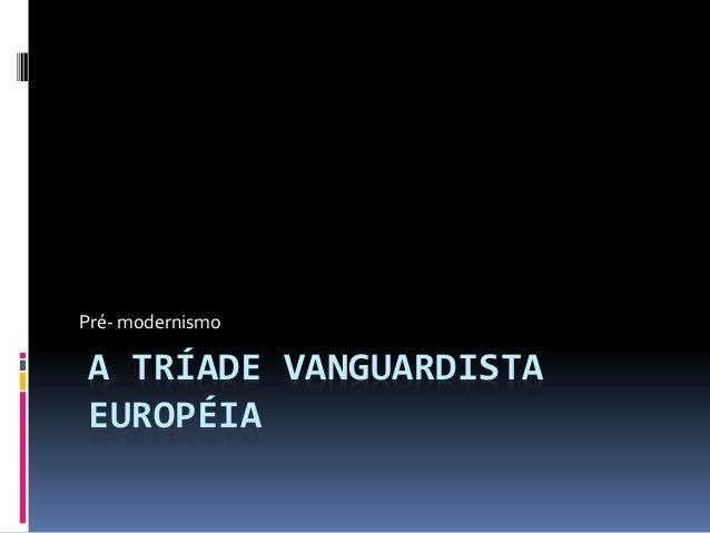 A TRÍADE VANGUARDISTA EUROPÉIA Pré- modernismo