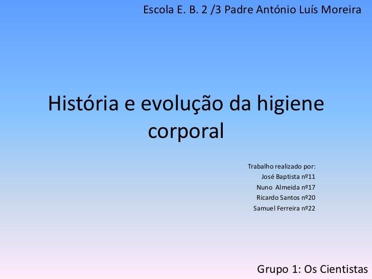 História e evolução da higiene corporal <br />Escola E. B. 2 /3 Padre António Luís Moreira<br />Trabalho realizado por: <b...