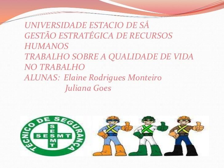 UNIVERSIDADE ESTACIO DE SÁGESTÃO ESTRATÉGICA DE RECURSOSHUMANOSTRABALHO SOBRE A QUALIDADE DE VIDANO TRABALHOALUNAS: Elaine...