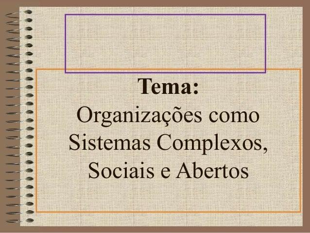 Tema:  Organizações como  Sistemas Complexos,  Sociais e Abertos