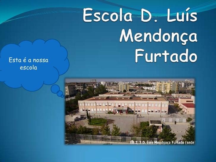Escola D. Luís Mendonça Furtado<br />Esta é a nossa escola<br />