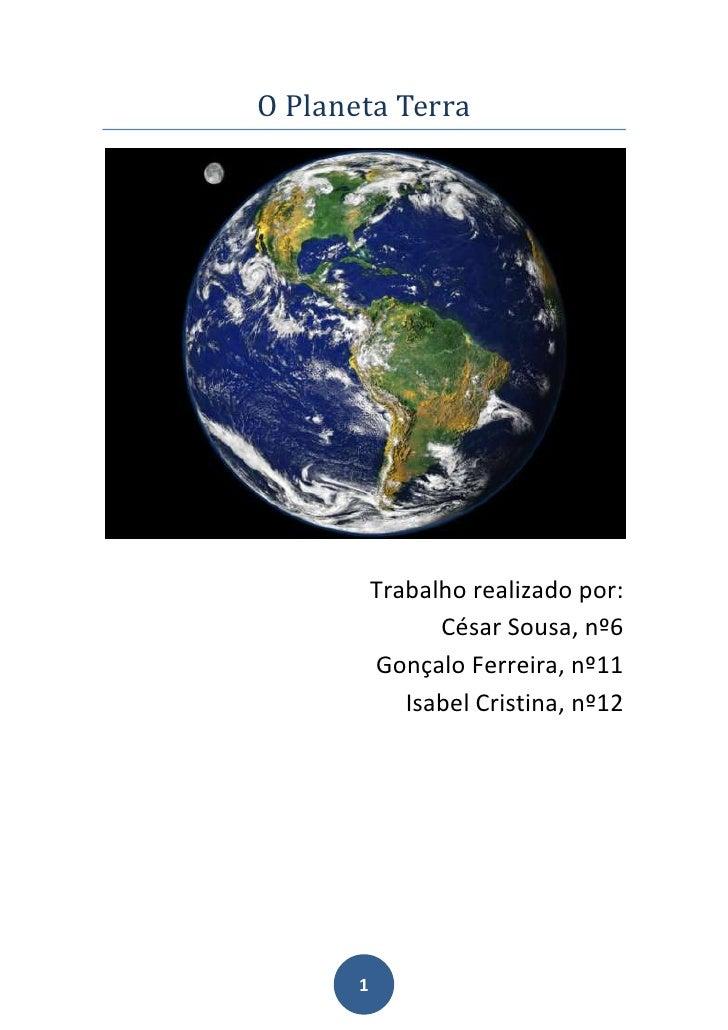 O Planeta Terra<br />Trabalho realizado por:<br />César Sousa, nº6<br />Gonçalo Ferreira, nº11<br />Isabel Cristina, nº12<...