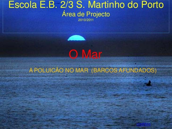 O Mar<br />Escola E.B. 2/3 S. Martinho do Porto<br />Área de Projecto<br />2010/2011<br />A POLUICÃO NO MAR  (BARCOS AFUND...