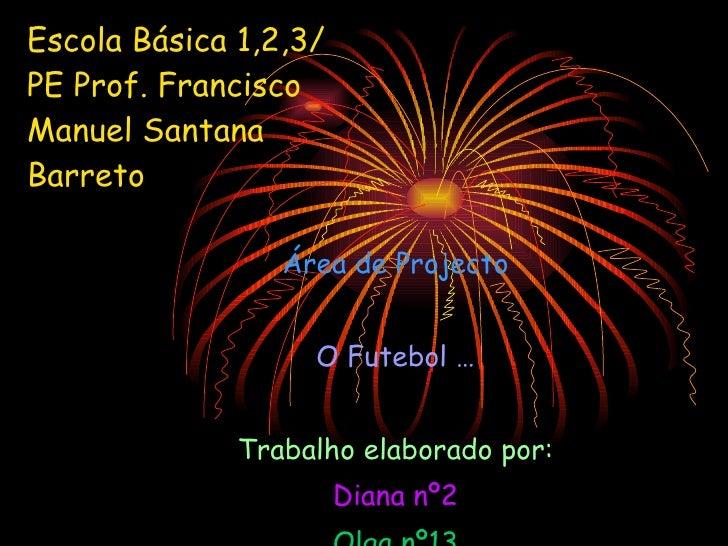 Escola Básica 1,2,3/PE Prof. Francisco Manuel Santana Barreto Área de Projecto O Futebol … Trabalho elaborado por: Diana n...