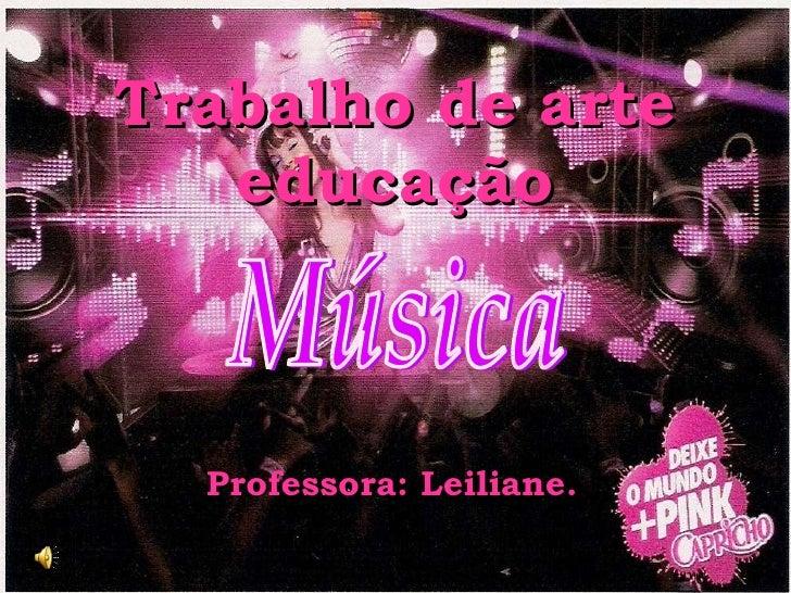 Trabalho de arte educação Professora: Leiliane. Música