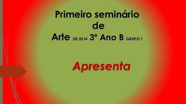 Primeiro seminário de Arte DE 2014 3º Ano B GRUPO 1 Apresenta