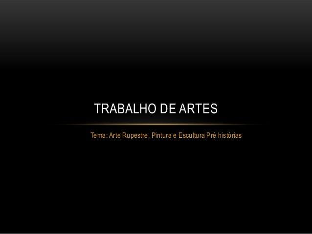 Tema: Arte Rupestre, Pintura e Escultura Pré históriasTRABALHO DE ARTES