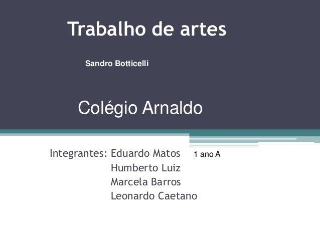 Trabalho de artes Integrantes: Eduardo Matos Humberto Luiz Marcela Barros Leonardo Caetano 1 ano A Colégio Arnaldo Sandro ...