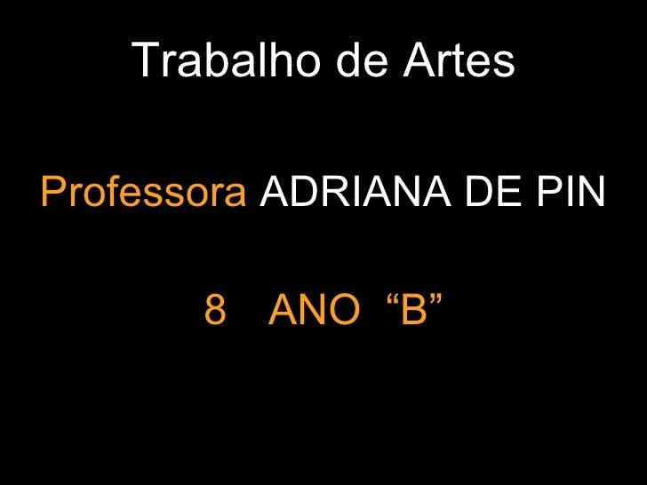 """Trabalho de Artes <ul><li>Professora  ADRIANA DE PIN </li></ul><ul><li>8  ANO  """"B"""" </li></ul>"""