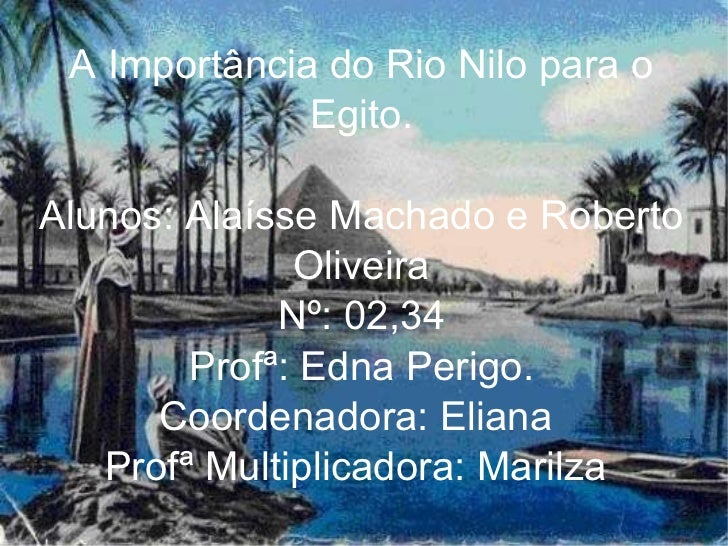 A Importância do Rio Nilo para o Egito. Alunos: Alaísse Machado e Roberto Oliveira Nº: 02,34 Profª: Edna Perigo. Coordenad...